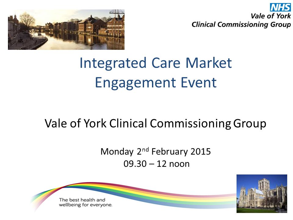 Integrated Care Market Engagement Event Vale of York Clinical Commissioning Group Monday 2 nd February 2015 09.30 – 12 noon