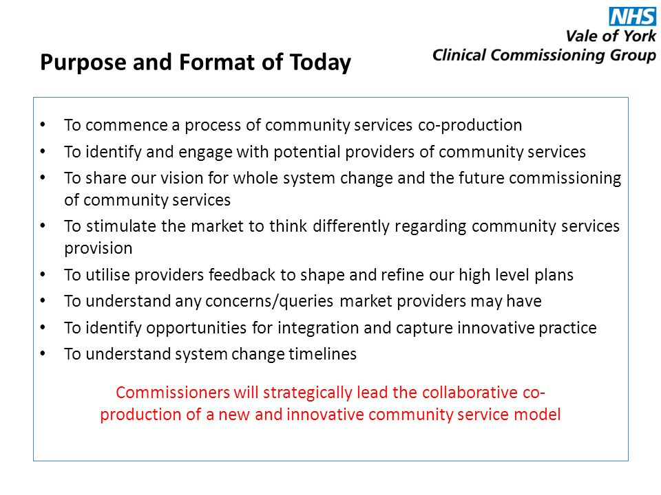 To commence a process of community services co-production To identify and engage with potential providers of community services To share our vision for whole system change and the future commissioning of community services To stimulate the market to think differently regarding community services provision To utilise providers feedback to shape and refine our high level plans To understand any concerns/queries market providers may have To identify opportunities for integration and capture innovative practice To understand system change timelines Purpose and Format of Today Commissioners will strategically lead the collaborative co- production of a new and innovative community service model