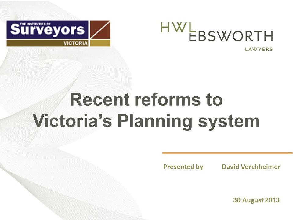 Recent reforms to Victoria's Planning system Presented by David Vorchheimer 30 August 2013