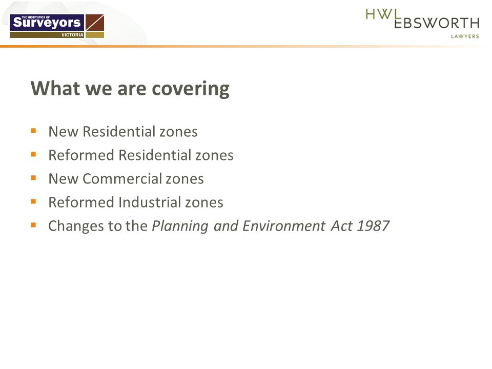  New Residential zones  Reformed Residential zones  New Commercial zones  Reformed Industrial zones  Changes to the Planning and Environment Act 1987 What we are covering