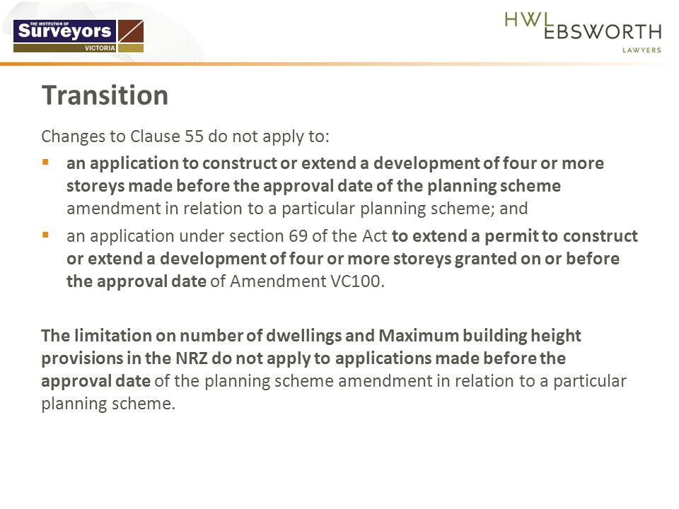Changes to Clause 55 do not apply to:  an application to construct or extend a development of four or more storeys made before the approval date of the planning scheme amendment in relation to a particular planning scheme; and  an application under section 69 of the Act to extend a permit to construct or extend a development of four or more storeys granted on or before the approval date of Amendment VC100.