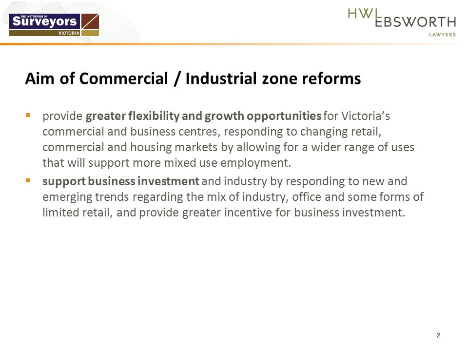 Aim of Commercial / Industrial zone reforms  provide greater flexibility and growth opportunities for Victoria's commercial and business centres, responding to changing retail, commercial and housing markets by allowing for a wider range of uses that will support more mixed use employment.