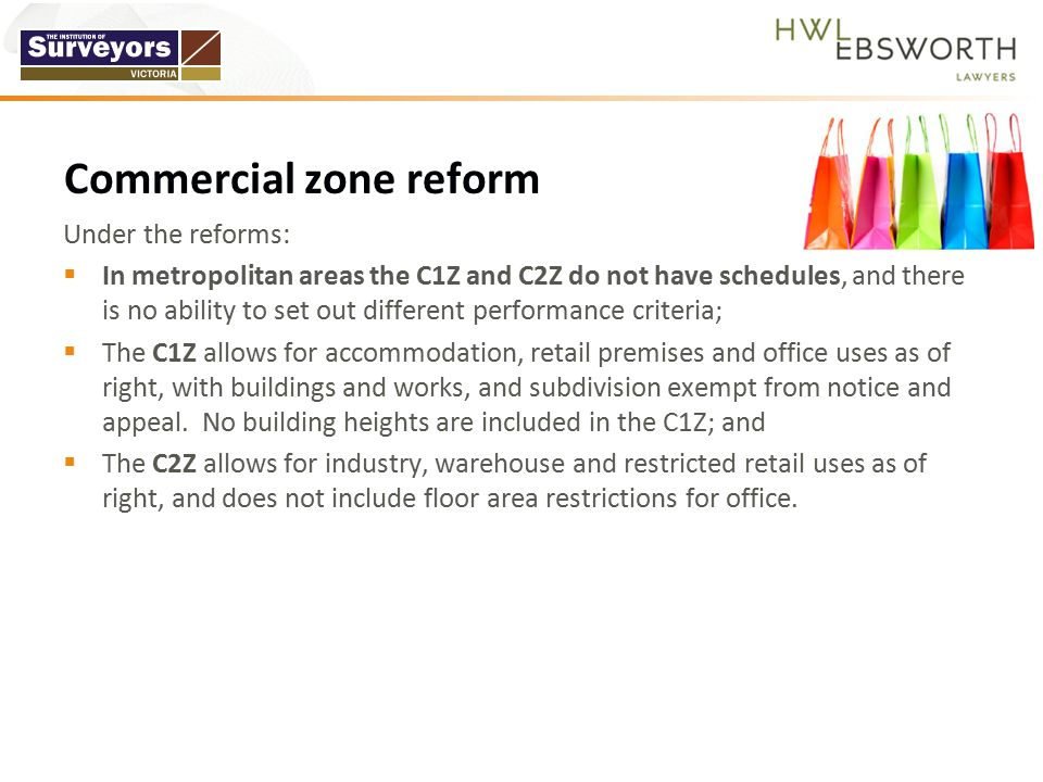 Under the reforms:  In metropolitan areas the C1Z and C2Z do not have schedules, and there is no ability to set out different performance criteria;  The C1Z allows for accommodation, retail premises and office uses as of right, with buildings and works, and subdivision exempt from notice and appeal.