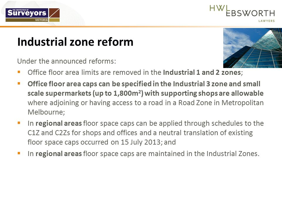 Under the announced reforms:  Office floor area limits are removed in the Industrial 1 and 2 zones;  Office floor area caps can be specified in the Industrial 3 zone and small scale supermarkets (up to 1,800m 2 ) with supporting shops are allowable where adjoining or having access to a road in a Road Zone in Metropolitan Melbourne;  In regional areas floor space caps can be applied through schedules to the C1Z and C2Zs for shops and offices and a neutral translation of existing floor space caps occurred on 15 July 2013; and  In regional areas floor space caps are maintained in the Industrial Zones.
