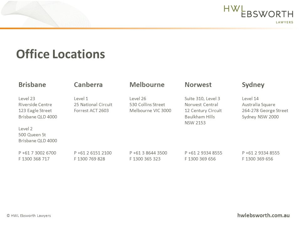 Office Locations © HWL Ebsworth Lawyers hwlebsworth.com.au BrisbaneCanberraMelbourneNorwestSydney Level 23 Riverside Centre 123 Eagle Street Brisbane QLD 4000 Level 2 500 Queen St Brisbane QLD 4000 P +61 7 3002 6700 F 1300 368 717 Level 1 25 National Circuit Forrest ACT 2603 P +61 2 6151 2100 F 1300 769 828 Level 26 530 Collins Street Melbourne VIC 3000 P +61 3 8644 3500 F 1300 365 323 Suite 310, Level 3 Norwest Central 12 Century Circuit Baulkham Hills NSW 2153 P +61 2 9334 8555 F 1300 369 656 Level 14 Australia Square 264-278 George Street Sydney NSW 2000 P +61 2 9334 8555 F 1300 369 656
