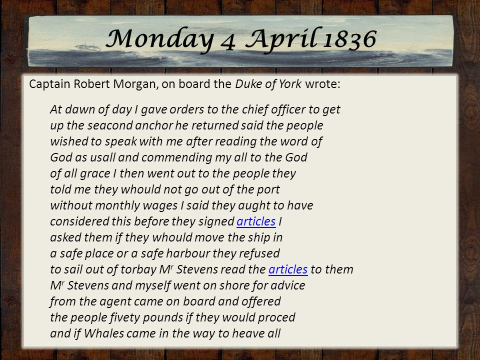 Monday 4 April 1836 Captain Robert Morgan, on board the Duke of York wrote: At dawn of day I gave orders to the chief officer to get up the seacond anchor he returned said the people wished to speak with me after reading the word of God as usall and commending my all to the God of all grace I then went out to the people they told me they whould not go out of the port without monthly wages I said they aught to have considered this before they signed articles I asked them if they whould move the ship in a safe place or a safe harbour they refused to sail out of torbay M r Stevens read the articles to them M r Stevens and myself went on shore for advice from the agent came on board and offered the people fivety pounds if they would proced and if Whales came in the way to heave allarticles