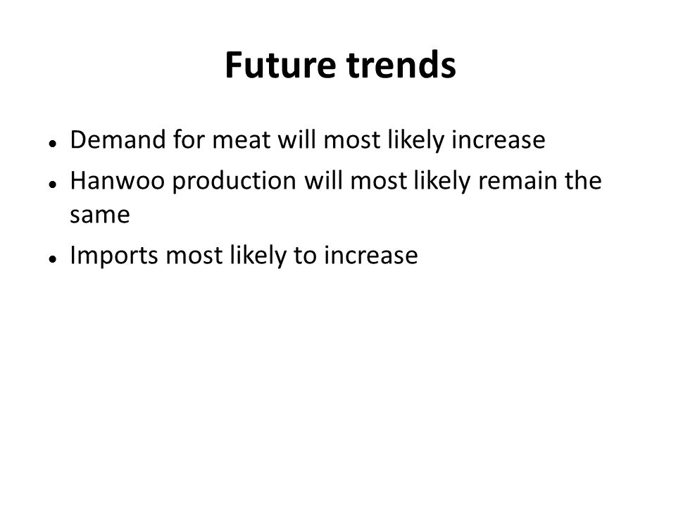 Future trends Demand for meat will most likely increase Hanwoo production will most likely remain the same Imports most likely to increase