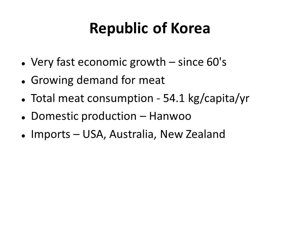 Republic of Korea Very fast economic growth – since 60 s Growing demand for meat Total meat consumption - 54.1 kg/capita/yr Domestic production – Hanwoo Imports – USA, Australia, New Zealand