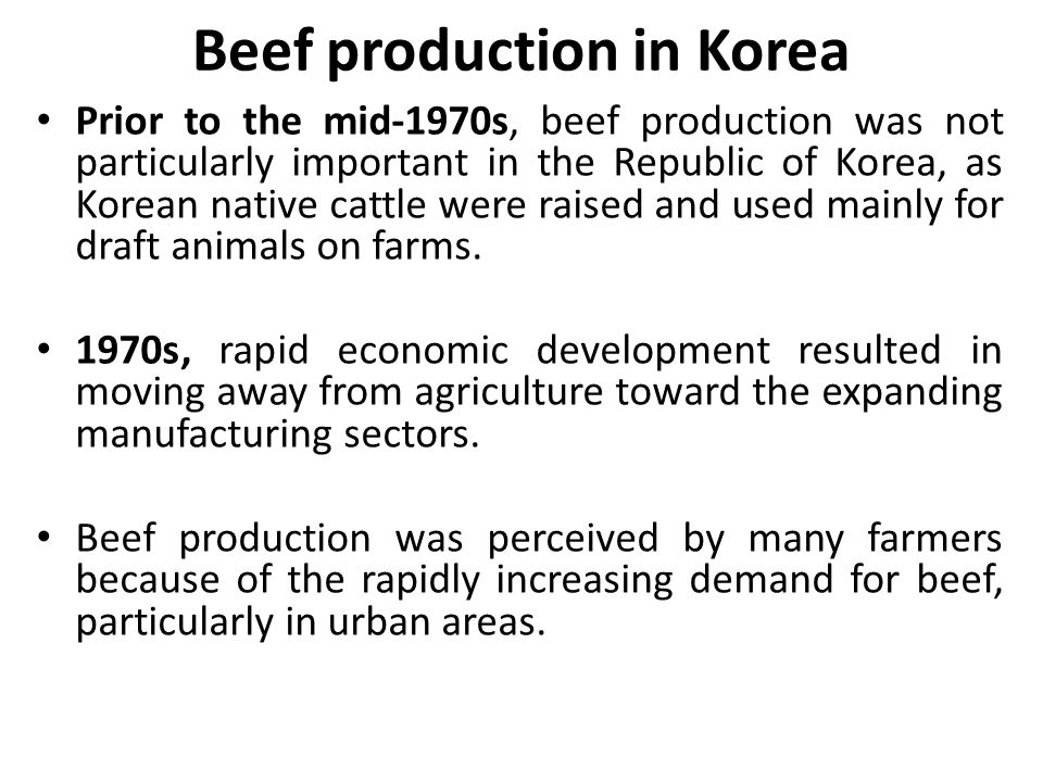Beef production in Korea Prior to the mid-1970s, beef production was not particularly important in the Republic of Korea, as Korean native cattle were raised and used mainly for draft animals on farms.