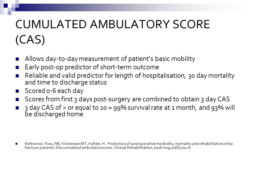 CUMULATED AMBULATORY SCORE (CAS) Allows day-to-day measurement of patient's basic mobility Early post-op predictor of short-term outcome Reliable and valid predictor for length of hospitalisation, 30 day mortality and time to discharge status Scored 0-6 each day Scores from first 3 days post-surgery are combined to obtain 3 day CAS 3 day CAS of > or equal to 10 = 99% survival rate at 1 month, and 93% will be discharged home Reference: Foss, NB, Kristensen MT, Kehlet, H.