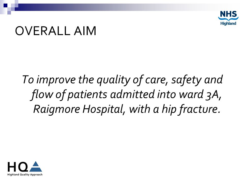 OVERALL AIM To improve the quality of care, safety and flow of patients admitted into ward 3A, Raigmore Hospital, with a hip fracture.