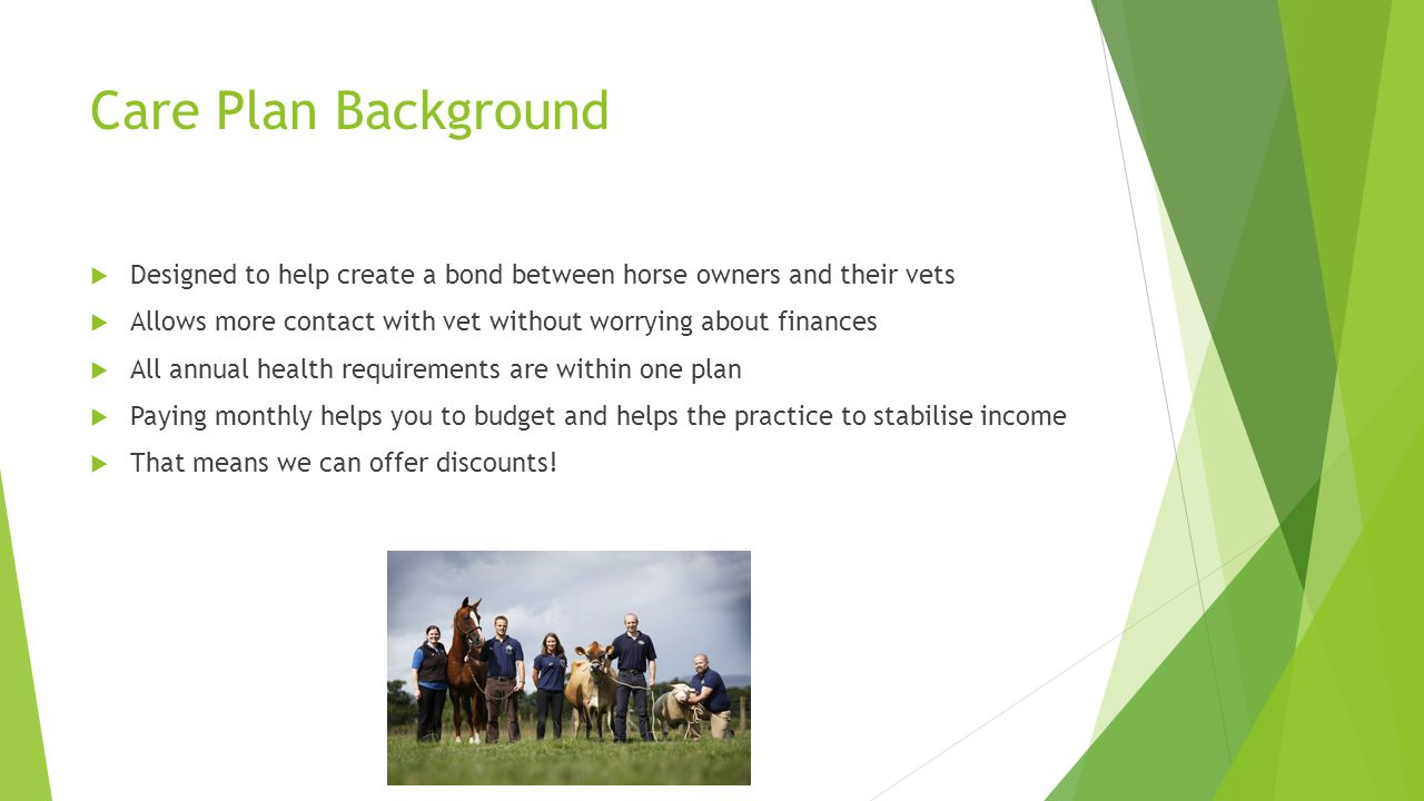 Care Plan Background  Designed to help create a bond between horse owners and their vets  Allows more contact with vet without worrying about finances  All annual health requirements are within one plan  Paying monthly helps you to budget and helps the practice to stabilise income  That means we can offer discounts!