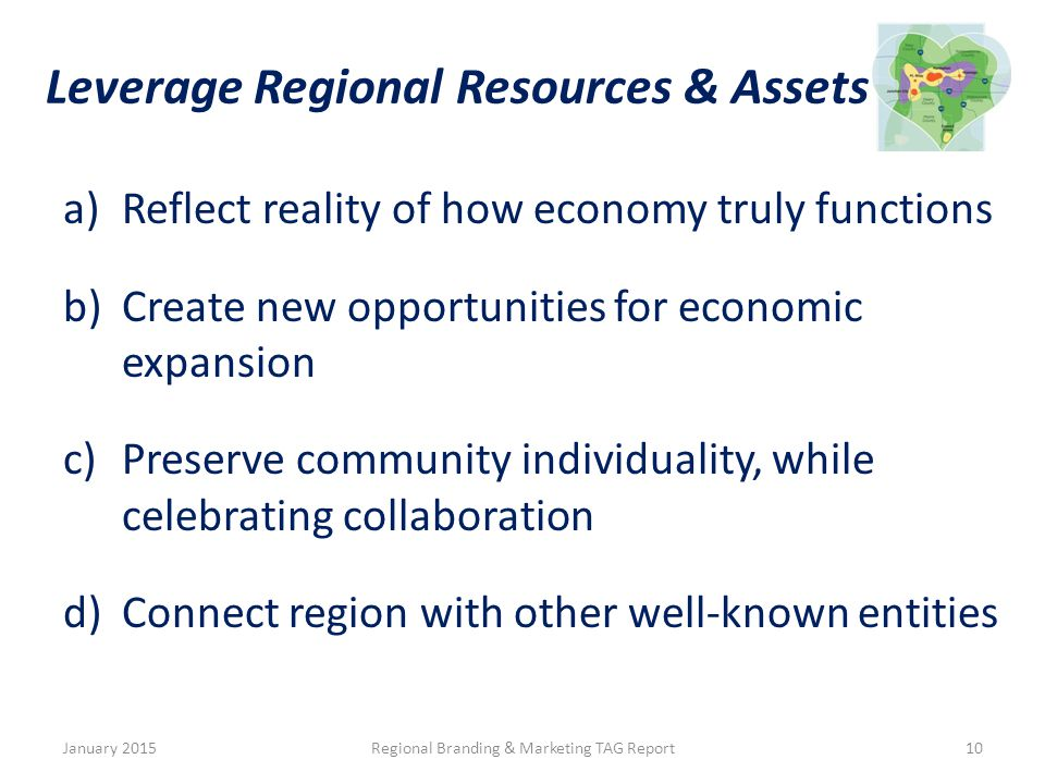 Leverage Regional Resources & Assets a)Reflect reality of how economy truly functions b)Create new opportunities for economic expansion c)Preserve community individuality, while celebrating collaboration d)Connect region with other well-known entities January 2015Regional Branding & Marketing TAG Report10