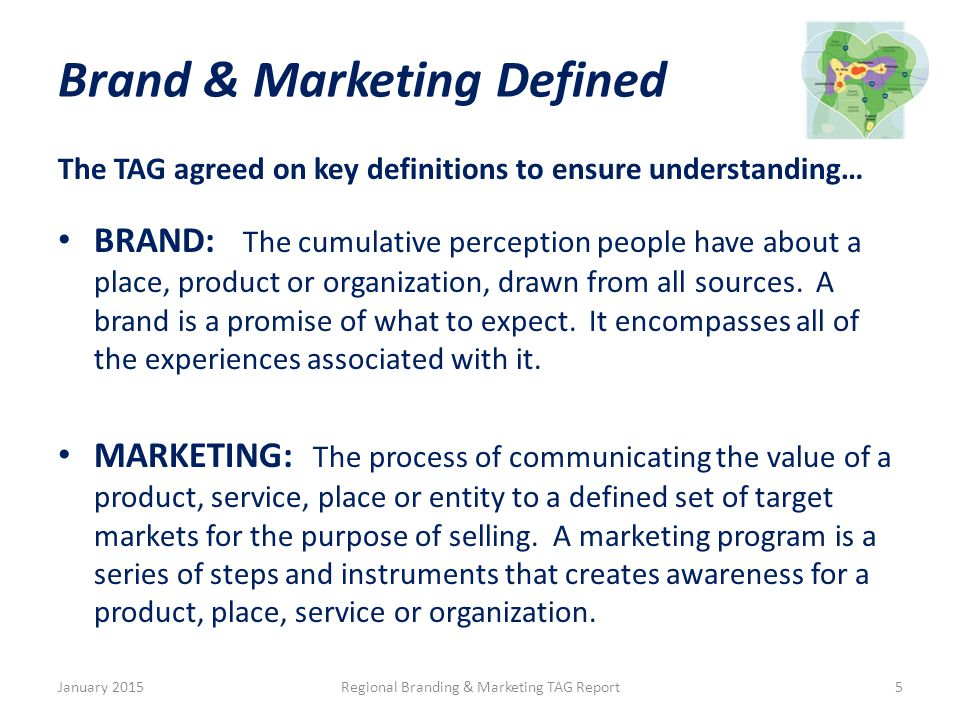 Brand & Marketing Defined The TAG agreed on key definitions to ensure understanding… BRAND: The cumulative perception people have about a place, product or organization, drawn from all sources.