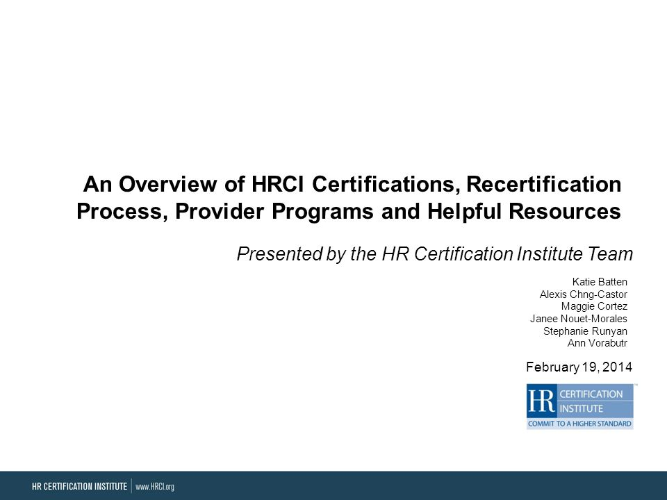 An Overview of HRCI Certifications, Recertification Process, Provider Programs and Helpful Resources Presented by the HR Certification Institute Team February 19, 2014 Katie Batten Alexis Chng-Castor Maggie Cortez Janee Nouet-Morales Stephanie Runyan Ann Vorabutr