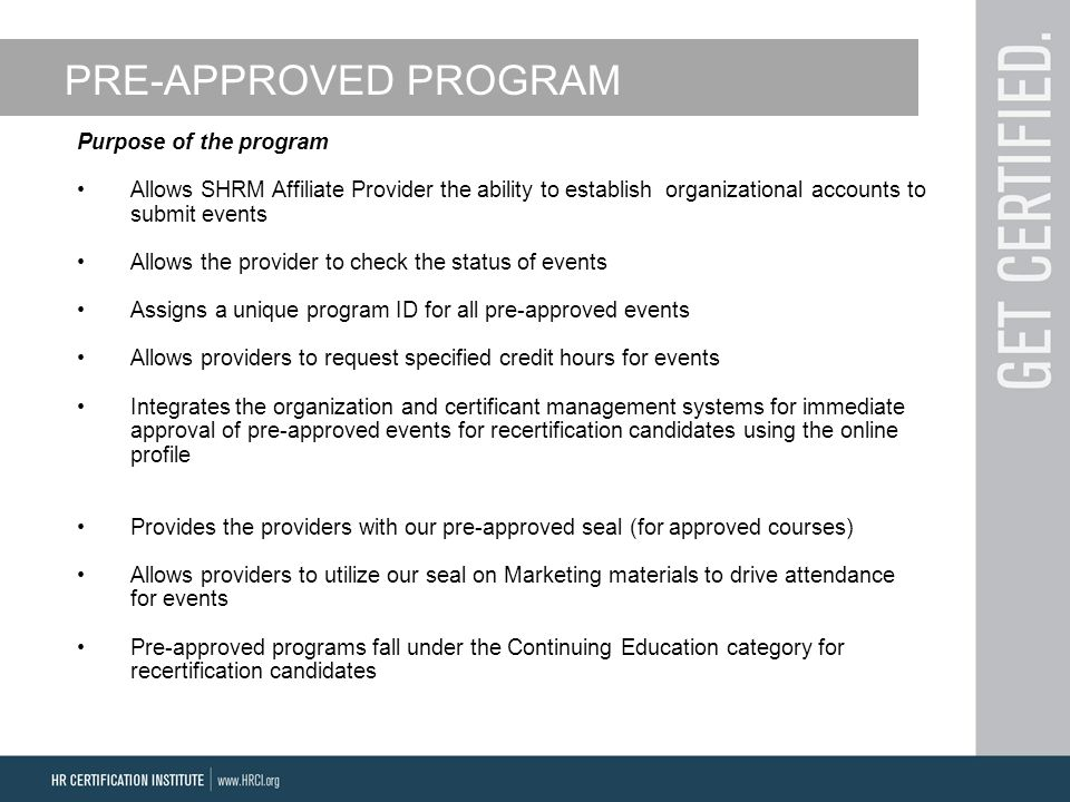 PRE-APPROVED PROGRAM Purpose of the program Allows SHRM Affiliate Provider the ability to establish organizational accounts to submit events Allows the provider to check the status of events Assigns a unique program ID for all pre-approved events Allows providers to request specified credit hours for events Integrates the organization and certificant management systems for immediate approval of pre-approved events for recertification candidates using the online profile Provides the providers with our pre-approved seal (for approved courses) Allows providers to utilize our seal on Marketing materials to drive attendance for events Pre-approved programs fall under the Continuing Education category for recertification candidates