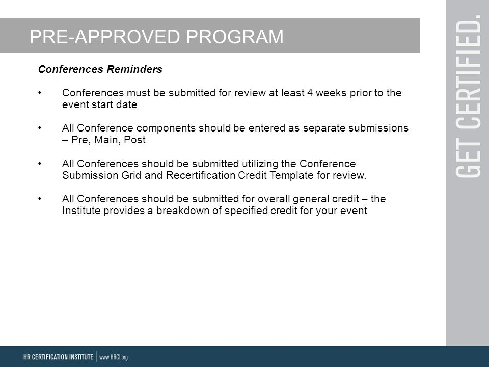 PRE-APPROVED PROGRAM Conferences Reminders Conferences must be submitted for review at least 4 weeks prior to the event start date All Conference components should be entered as separate submissions – Pre, Main, Post All Conferences should be submitted utilizing the Conference Submission Grid and Recertification Credit Template for review.