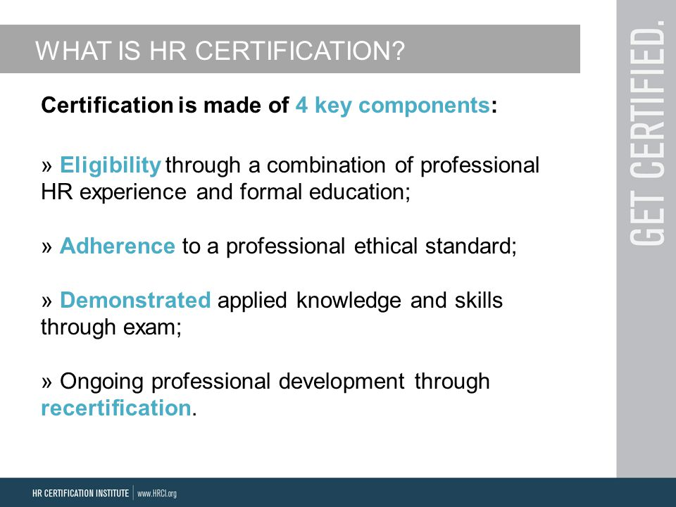 Certification is made of 4 key components: » Eligibility through a combination of professional HR experience and formal education; » Adherence to a professional ethical standard; » Demonstrated applied knowledge and skills through exam; » Ongoing professional development through recertification.