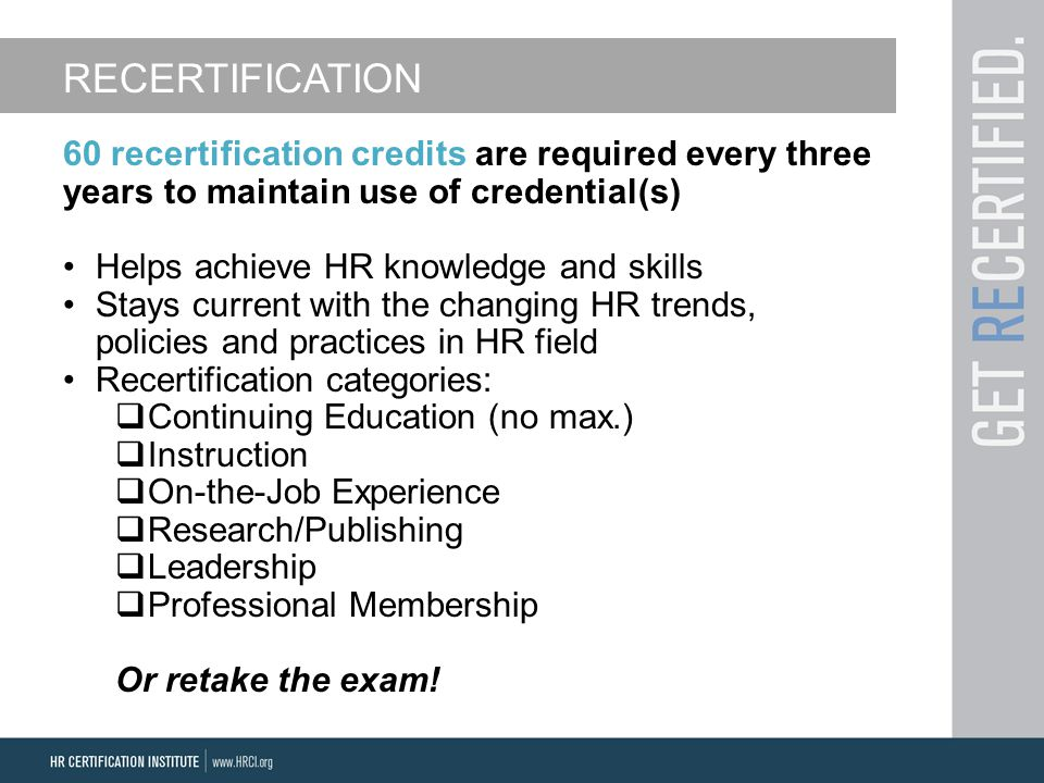 RECERTIFICATION 60 recertification credits are required every three years to maintain use of credential(s) Helps achieve HR knowledge and skills Stays current with the changing HR trends, policies and practices in HR field Recertification categories:  Continuing Education (no max.)  Instruction  On-the-Job Experience  Research/Publishing  Leadership  Professional Membership Or retake the exam!