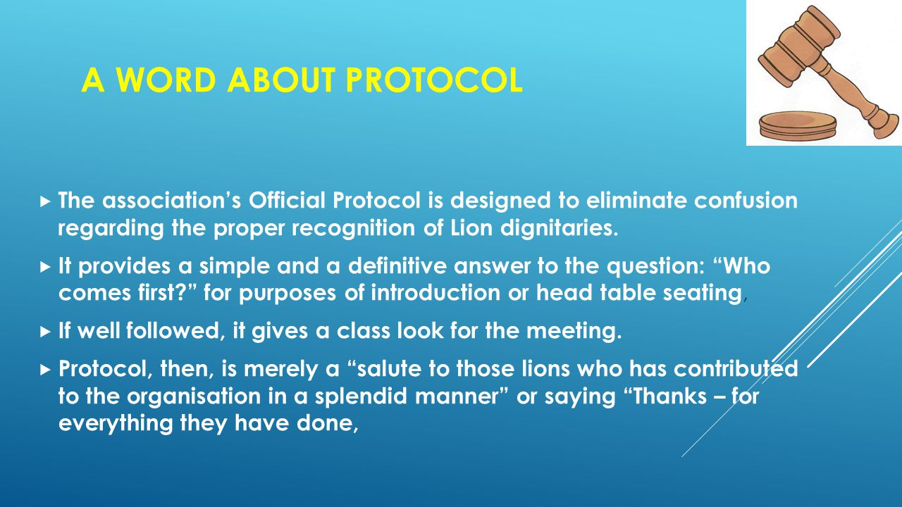 A WORD ABOUT PROTOCOL  The association's Official Protocol is designed to eliminate confusion regarding the proper recognition of Lion dignitaries.