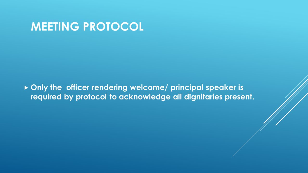 MEETING PROTOCOL  Only the officer rendering welcome/ principal speaker is required by protocol to acknowledge all dignitaries present.