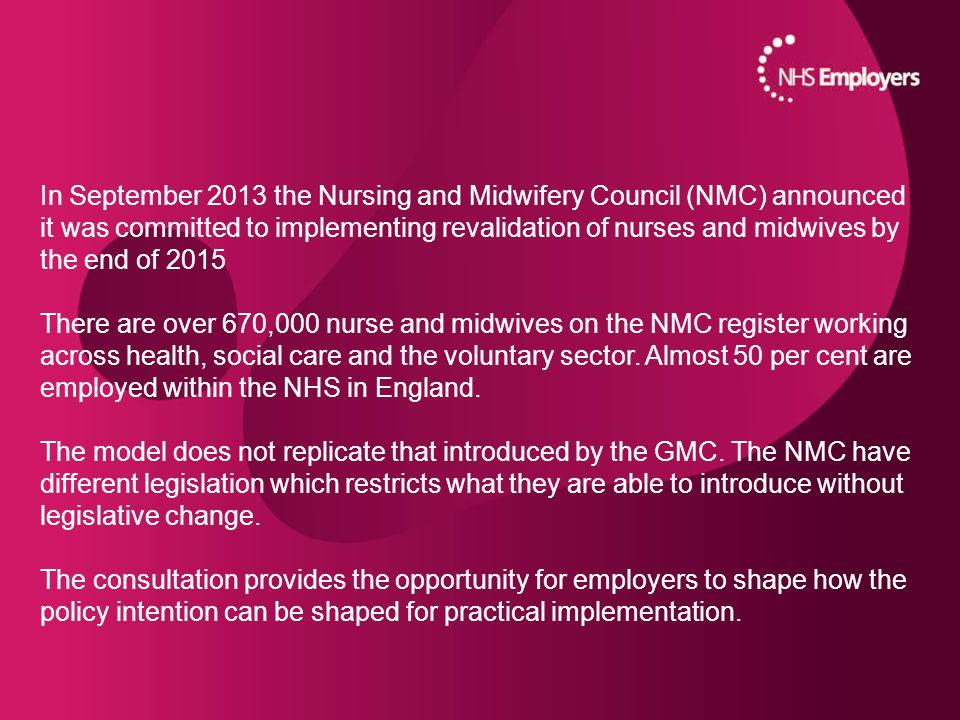 Key dates May – August 2014: Phase 2 of the NMC's public consultation on the draft revised Code and revalidation guidance July 2014 – March 2015: NMC working with key stakeholders to prepare the piloting phase December 2014: Final drafts of the revised code and revalidation guidance presented to the NMC Council for agreement December 2014: Revised Code and draft revalidation guidance will be published April – October 2015: Model and guidance tested and evaluated in UK-wide pilots / early implementers November 2015: NMC Council decides if the revalidation model should go ahead December 2015: Revalidation process will be launched From January 2016: Revalidation for all nurses and midwives will commence upon renewal of their registration with the NMC
