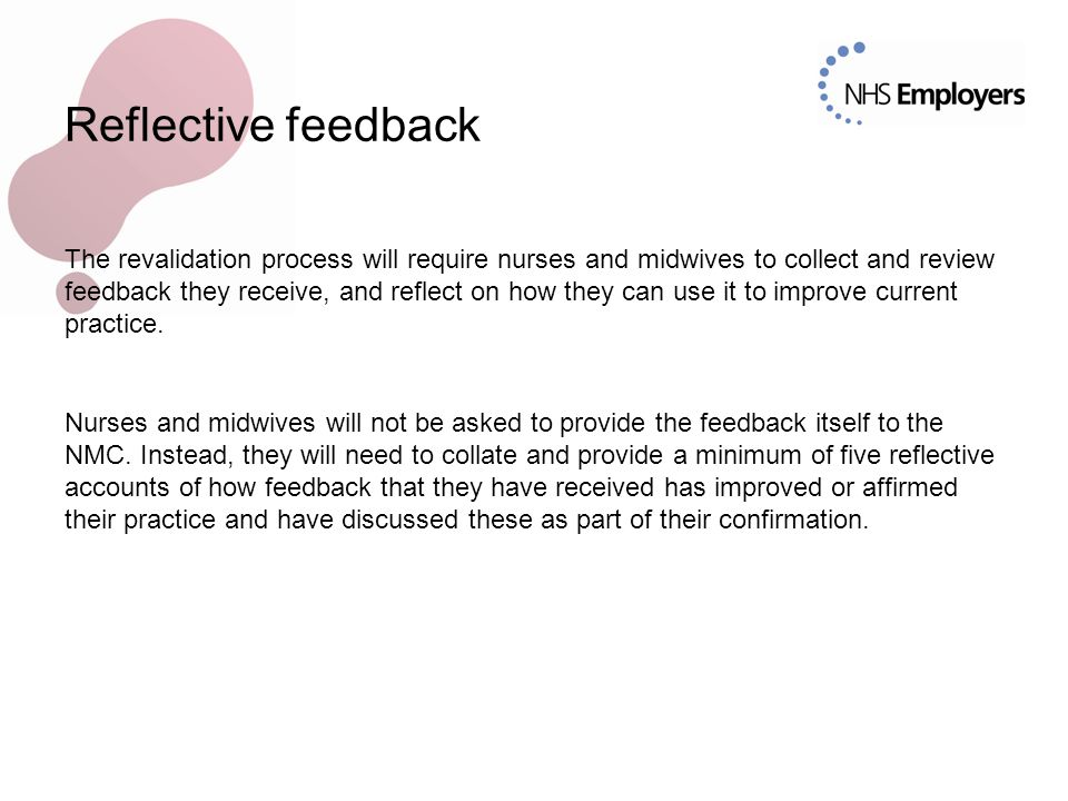 Reflective feedback The revalidation process will require nurses and midwives to collect and review feedback they receive, and reflect on how they can
