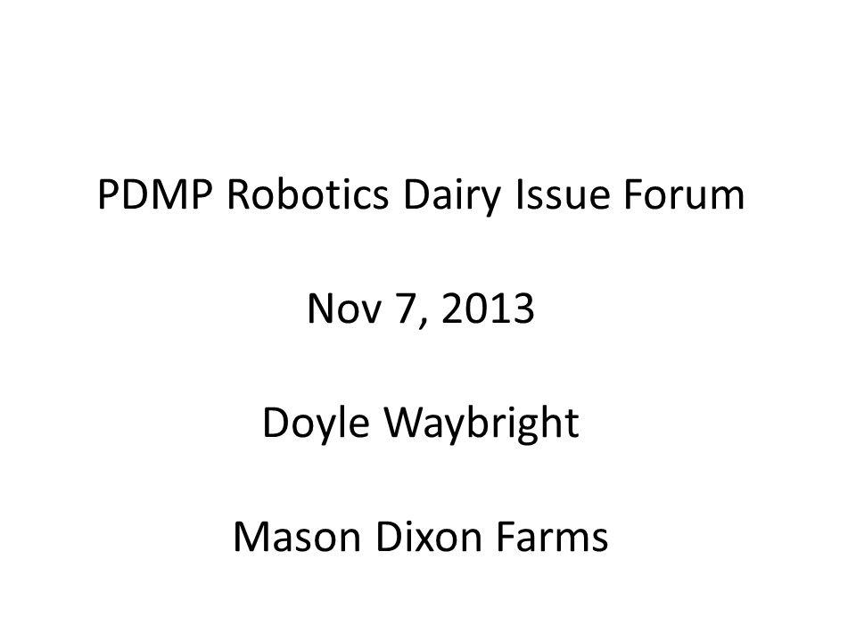 PDMP Robotics Dairy Issue Forum Nov 7, 2013 Doyle Waybright Mason Dixon Farms