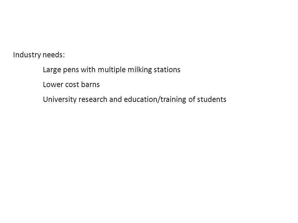 Industry needs: Large pens with multiple milking stations Lower cost barns University research and education/training of students