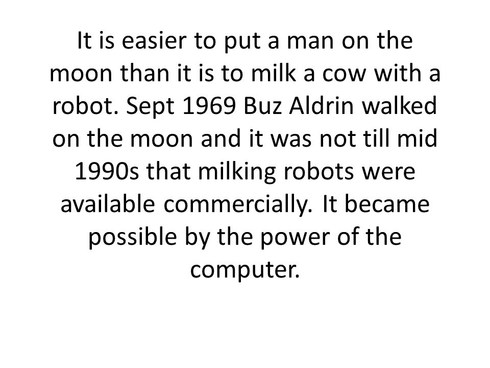 It is easier to put a man on the moon than it is to milk a cow with a robot.