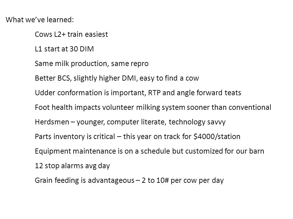 What we've learned: Cows L2+ train easiest L1 start at 30 DIM Same milk production, same repro Better BCS, slightly higher DMI, easy to find a cow Udder conformation is important, RTP and angle forward teats Foot health impacts volunteer milking system sooner than conventional Herdsmen – younger, computer literate, technology savvy Parts inventory is critical – this year on track for $4000/station Equipment maintenance is on a schedule but customized for our barn 12 stop alarms avg day Grain feeding is advantageous – 2 to 10# per cow per day