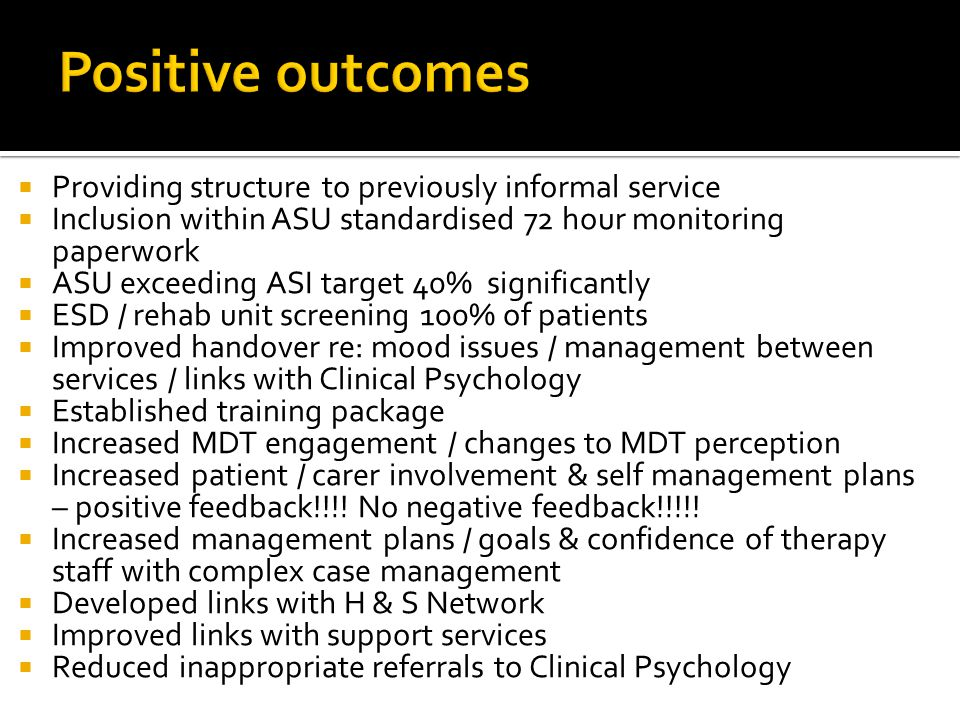  Providing structure to previously informal service  Inclusion within ASU standardised 72 hour monitoring paperwork  ASU exceeding ASI target 40% significantly  ESD / rehab unit screening 100% of patients  Improved handover re: mood issues / management between services / links with Clinical Psychology  Established training package  Increased MDT engagement / changes to MDT perception  Increased patient / carer involvement & self management plans – positive feedback!!!.