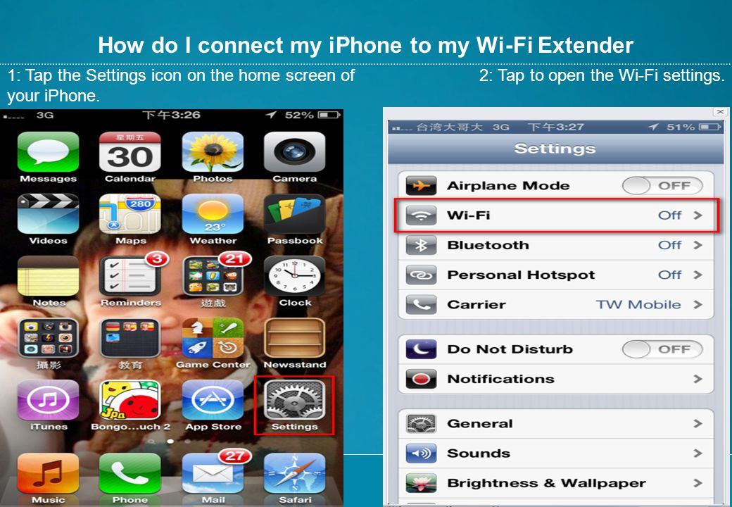 How do I connect my iPhone to my Wi-Fi Extender 1: Tap the Settings icon on the home screen of your iPhone. 2: Tap to open the Wi-Fi settings.