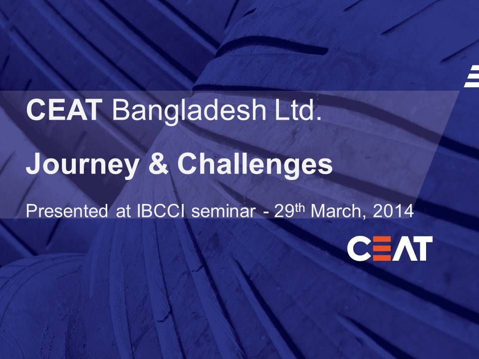 CEAT Bangladesh Ltd. Journey & Challenges Presented at IBCCI seminar - 29 th March, 2014