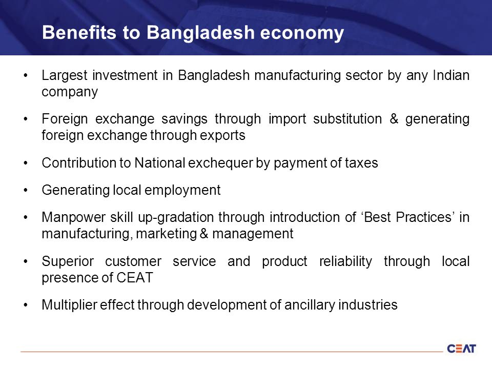 Benefits to Bangladesh economy Largest investment in Bangladesh manufacturing sector by any Indian company Foreign exchange savings through import substitution & generating foreign exchange through exports Contribution to National exchequer by payment of taxes Generating local employment Manpower skill up-gradation through introduction of 'Best Practices' in manufacturing, marketing & management Superior customer service and product reliability through local presence of CEAT Multiplier effect through development of ancillary industries