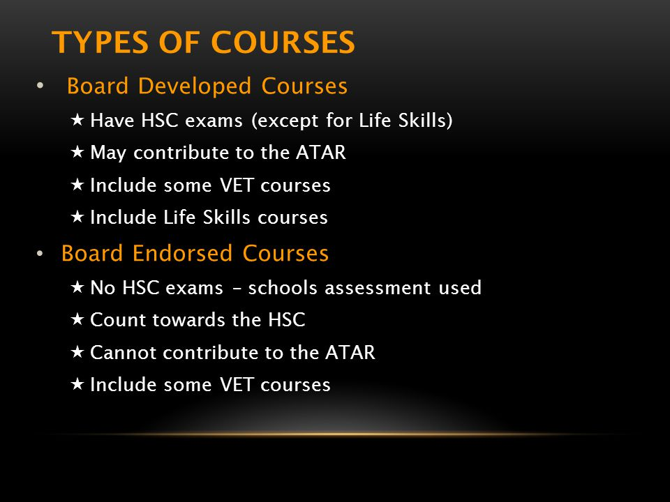 TYPES OF COURSES Board Developed Courses  Have HSC exams (except for Life Skills)  May contribute to the ATAR  Include some VET courses  Include Life Skills courses Board Endorsed Courses  No HSC exams – schools assessment used  Count towards the HSC  Cannot contribute to the ATAR  Include some VET courses