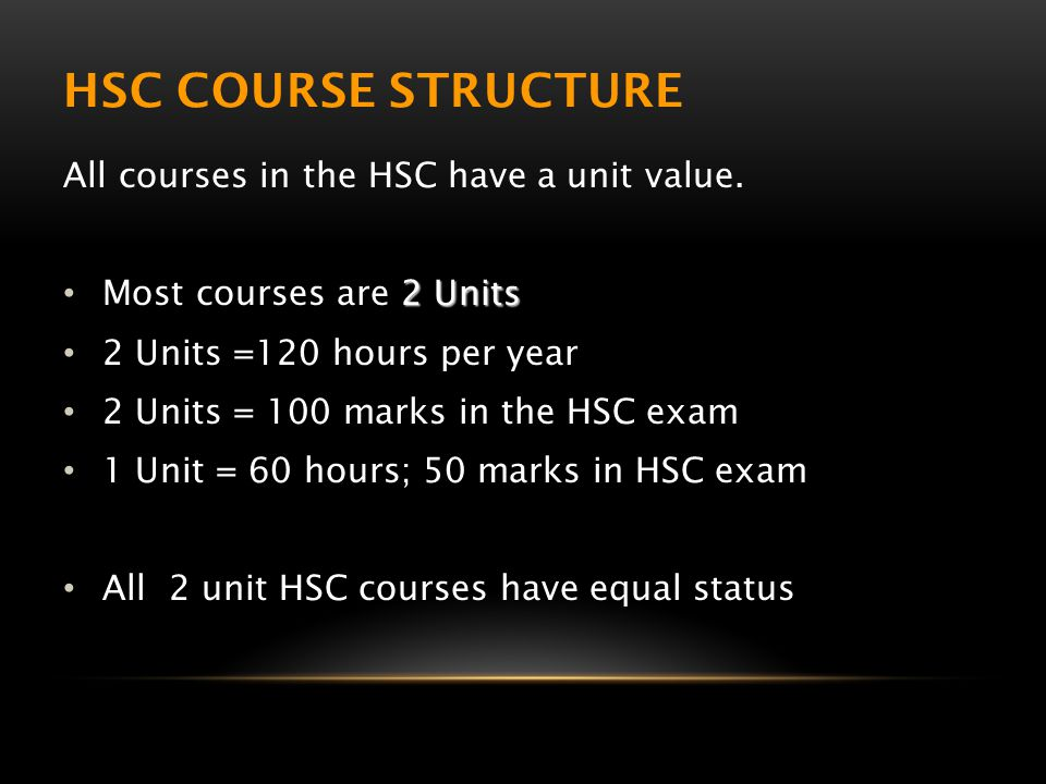 HSC COURSE STRUCTURE All courses in the HSC have a unit value. 2 Units Most courses are 2 Units 2 Units =120 hours per year 2 Units = 100 marks in the