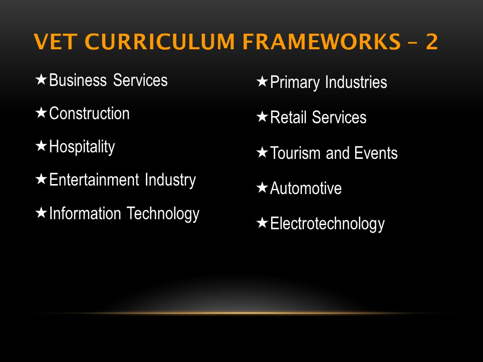 VET CURRICULUM FRAMEWORKS – 2  Business Services  Construction  Hospitality  Entertainment Industry  Information Technology  Primary Industries  Retail Services  Tourism and Events  Automotive  Electrotechnology