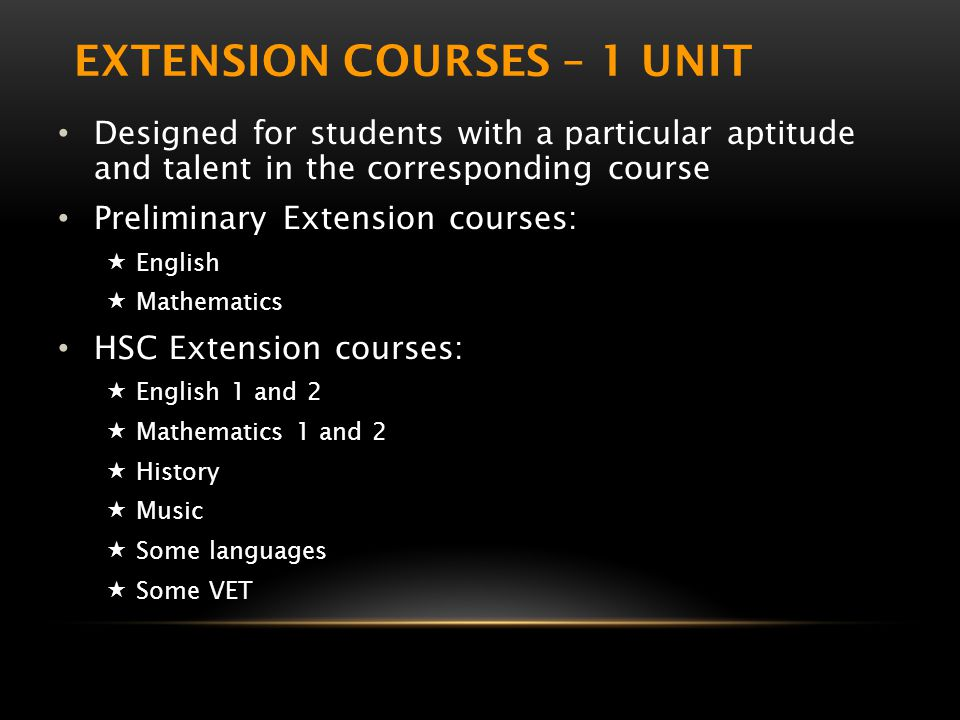 EXTENSION COURSES – 1 UNIT Designed for students with a particular aptitude and talent in the corresponding course Preliminary Extension courses:  English  Mathematics HSC Extension courses:  English 1 and 2  Mathematics 1 and 2  History  Music  Some languages  Some VET