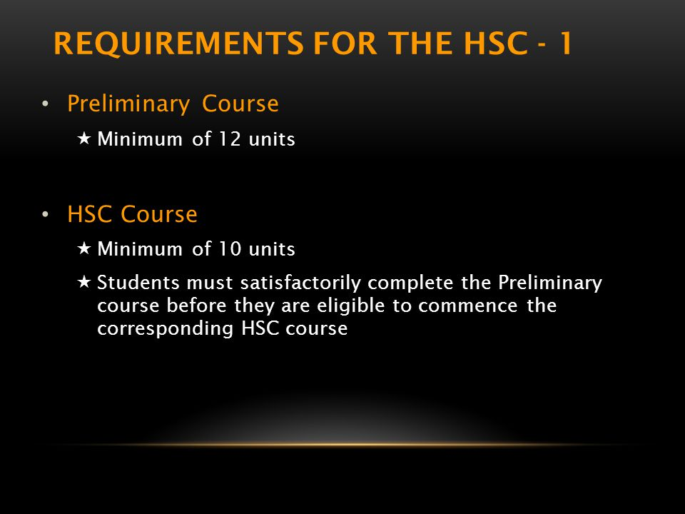REQUIREMENTS FOR THE HSC - 1 Preliminary Course  Minimum of 12 units HSC Course  Minimum of 10 units  Students must satisfactorily complete the Preliminary course before they are eligible to commence the corresponding HSC course
