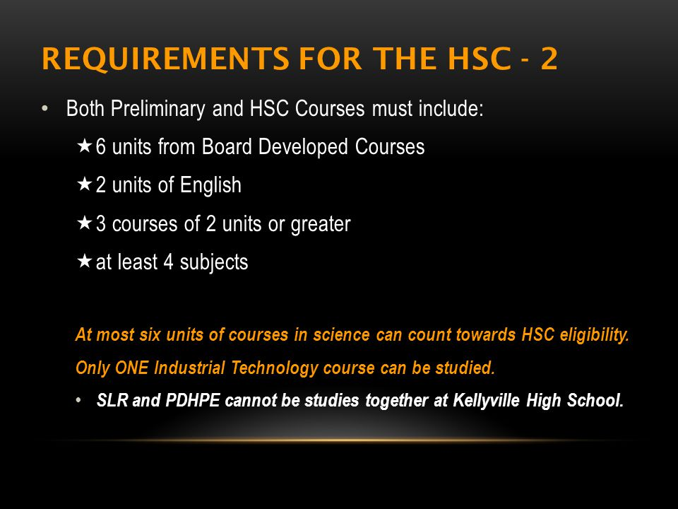 REQUIREMENTS FOR THE HSC - 2 Both Preliminary and HSC Courses must include:  6 units from Board Developed Courses  2 units of English  3 courses of 2 units or greater  at least 4 subjects At most six units of courses in science can count towards HSC eligibility.