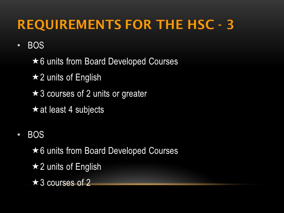 REQUIREMENTS FOR THE HSC - 3 BOS  6 units from Board Developed Courses  2 units of English  3 courses of 2 units or greater  at least 4 subjects BOS  6 units from Board Developed Courses  2 units of English  3 courses of 2