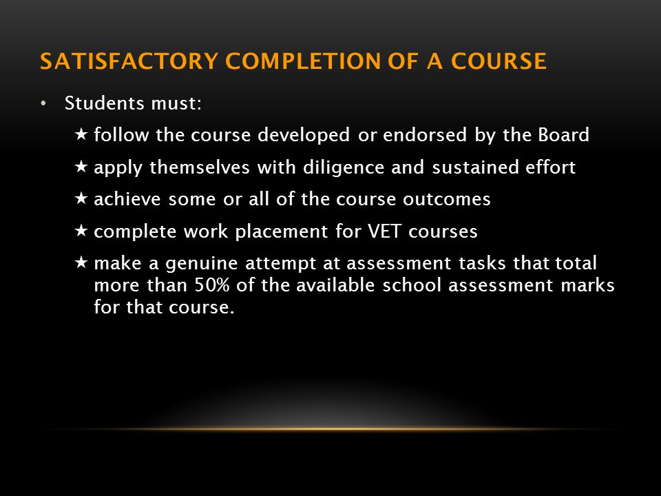 SATISFACTORY COMPLETION OF A COURSE Students must:  follow the course developed or endorsed by the Board  apply themselves with diligence and sustained effort  achieve some or all of the course outcomes  complete work placement for VET courses  make a genuine attempt at assessment tasks that total more than 50% of the available school assessment marks for that course.