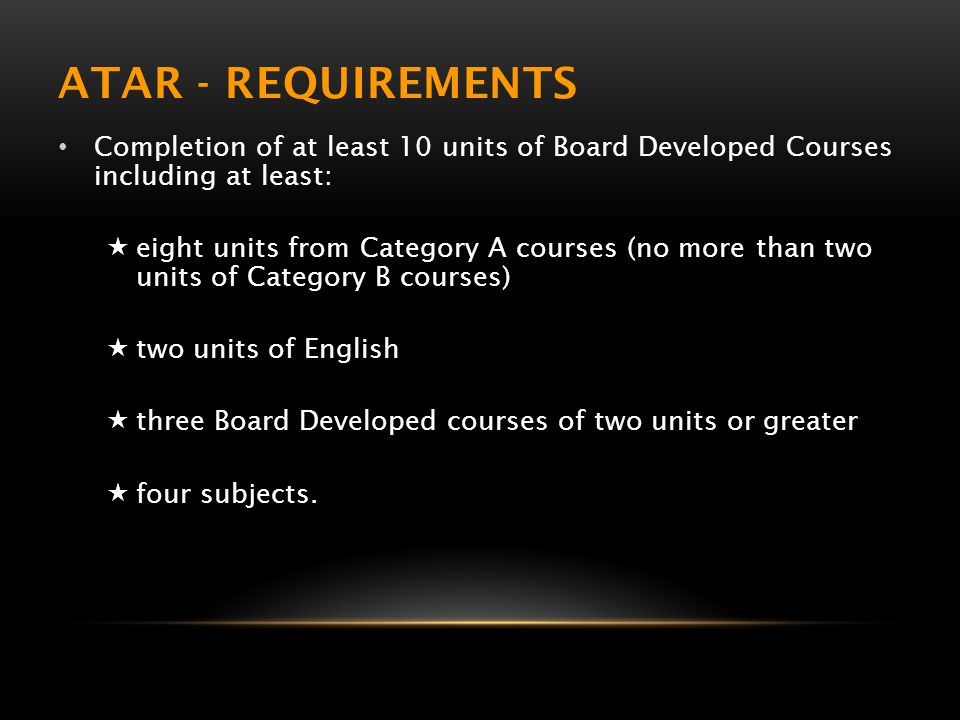 ATAR - REQUIREMENTS Completion of at least 10 units of Board Developed Courses including at least:  eight units from Category A courses (no more than two units of Category B courses)  two units of English  three Board Developed courses of two units or greater  four subjects.