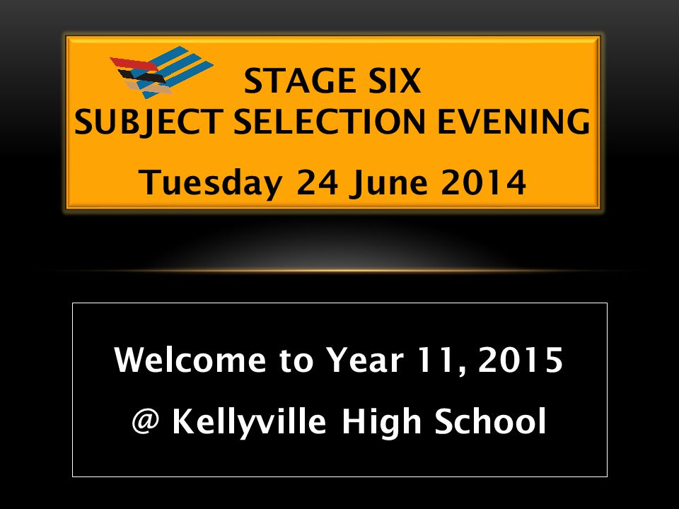 STAGE SIX SUBJECT SELECTION EVENING Tuesday 24 June 2014 Welcome to Year 11, 2015 @ Kellyville High School