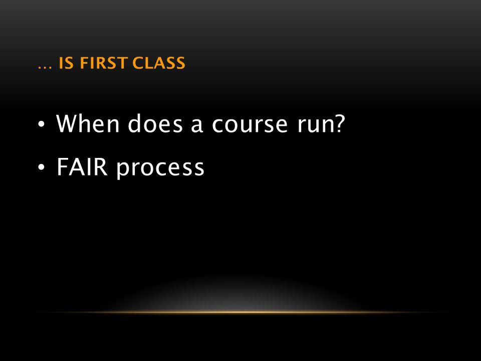 … IS FIRST CLASS When does a course run? FAIR process