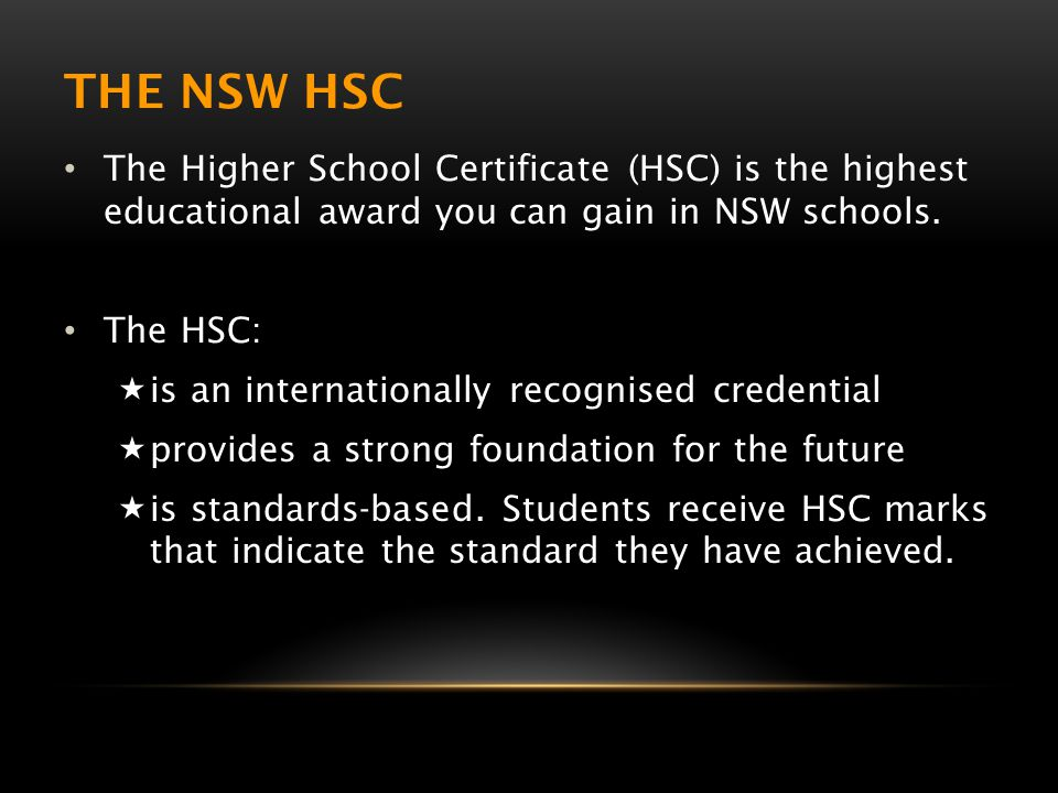 THE NSW HSC The Higher School Certificate (HSC) is the highest educational award you can gain in NSW schools. The HSC:  is an internationally recogni