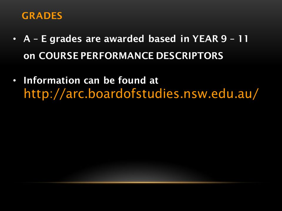 GRADES A – E grades are awarded based in YEAR 9 – 11 on COURSE PERFORMANCE DESCRIPTORS Information can be found at http://arc.boardofstudies.nsw.edu.a