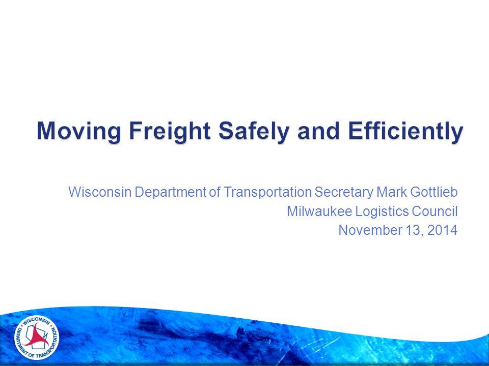 Wisconsin Department of Transportation Secretary Mark Gottlieb Milwaukee Logistics Council November 13, 2014