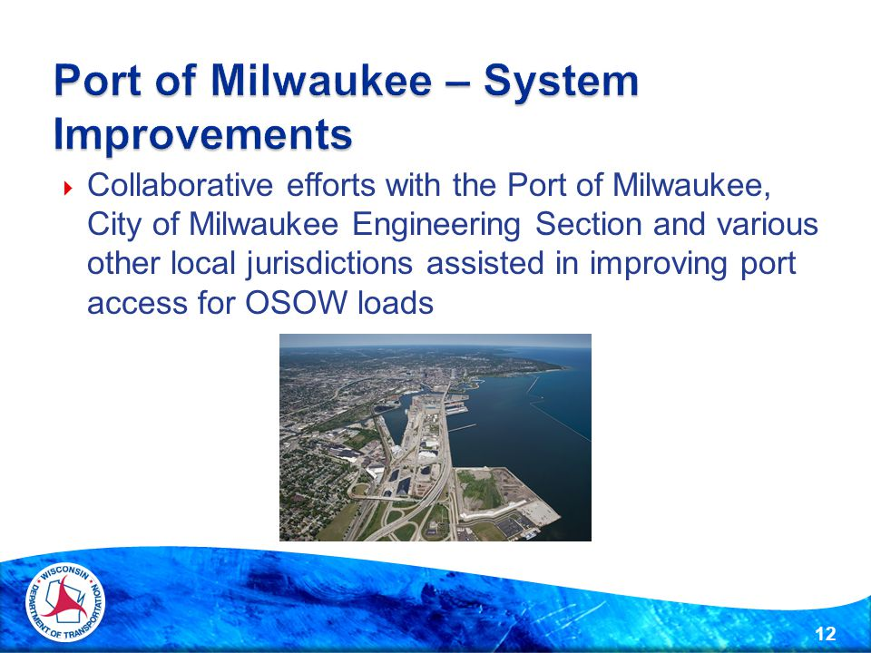  Collaborative efforts with the Port of Milwaukee, City of Milwaukee Engineering Section and various other local jurisdictions assisted in improving port access for OSOW loads 12